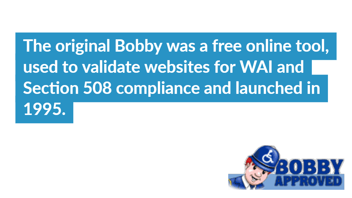 The original Bobby was a free online tool, used to validate websites for WAI and Section 508 compliance and launched in 1995.